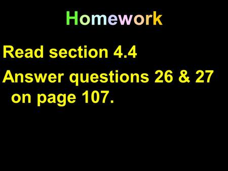HomeworkHomework Read section 4.4 Answer questions 26 & 27 on page 107.