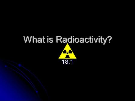 What is Radioactivity? 18.1. Nuclear Radiation Radioactive Materials-unstable nuclei Radioactive Materials-unstable nuclei Strong Force b/t p and n Strong.