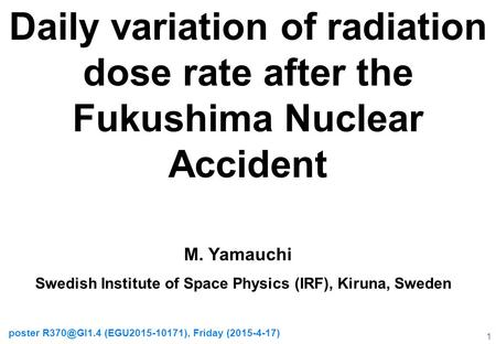 Daily variation of radiation dose rate after the Fukushima Nuclear Accident poster (EGU2015-10171), Friday (2015-4-17) 1 M. Yamauchi Swedish.