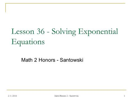 Lesson 36 - Solving Exponential Equations Math 2 Honors - Santowski 2/1/20161 Math Honors 2 - Santowski.