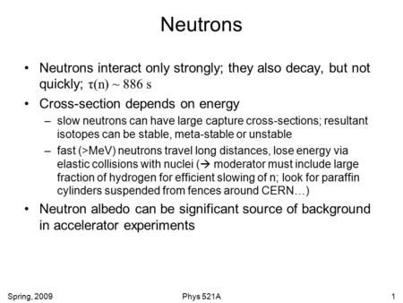 Spring, 2009Phys 521A1 Neutrons Neutrons interact only strongly; they also decay, but not quickly; τ(n) ~ 886 s Cross-section depends on energy –slow neutrons.