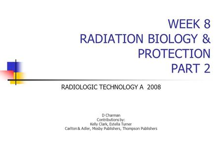 WEEK 8 RADIATION BIOLOGY & PROTECTION PART 2 RADIOLOGIC TECHNOLOGY A 2008 D Charman Contributions by: Kelly Clark, Estella Turner Carlton & Adler, Mosby.