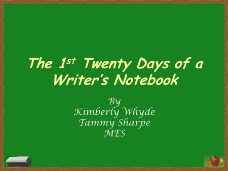 The 1 st Twenty Days of a Writer's Notebook By Kimberly Whyde Tammy Sharpe MES.