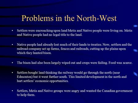 Problems in the North-West Settlers were encroaching upon land Metis and Native people were living on. Metis and Native people had no legal title to the.