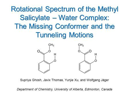 Rotational Spectrum of the Methyl Salicylate – Water Complex: The Missing Conformer and the Tunneling Motions Supriya Ghosh, Javix Thomas, Yunjie Xu, and.