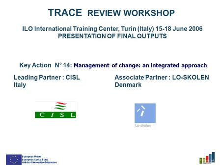 TRACE REVIEW WORKSHOP ILO International Training Center, Turin (Italy) 15-18 June 2006 PRESENTATION OF FINAL OUTPUTS Key Action N° 14: Management of change: