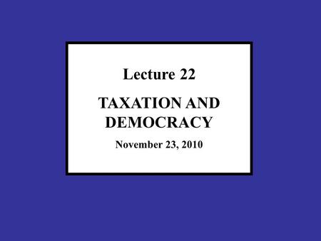 Lecture 22 TAXATION AND DEMOCRACY November 23, 2010.