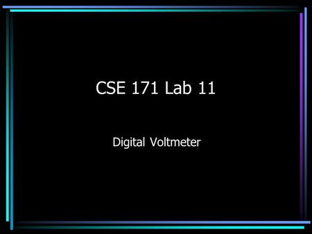 CSE 171 Lab 11 Digital Voltmeter. a Xilinx XC95108 PC84 CPLD chip a PLDT-3 Trainer Board with a 4 MHz clock an ADC0831 Analog-to Digital Converter chip.