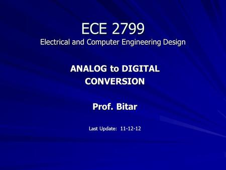 ECE 2799 Electrical and Computer Engineering Design ANALOG to DIGITAL CONVERSION Prof. Bitar Last Update: 11-12-12.