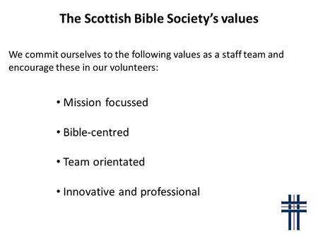 The Scottish Bible Society's values We commit ourselves to the following values as a staff team and encourage these in our volunteers: Mission focussed.