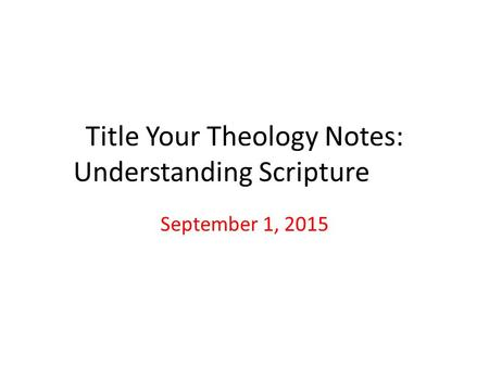 Title Your Theology Notes: Understanding Scripture September 1, 2015.
