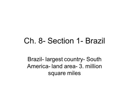 Ch. 8- Section 1- Brazil Brazil- largest country- South America- land area- 3. million square miles.