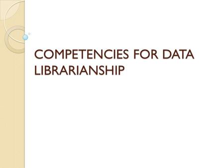 COMPETENCIES FOR DATA LIBRARIANSHIP. What? Data Librarian Competencies are the essential knowledge, skills, abilities, and qualities that are required.