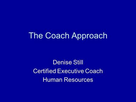 The Coach Approach Denise Still Certified Executive Coach Human Resources.