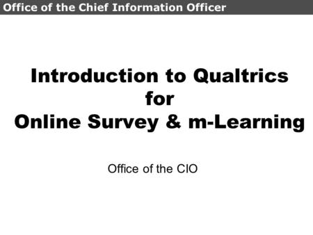 Office of the Chief Information Officer Introduction to Qualtrics for Online Survey & m-Learning Office of the CIO.