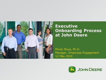 Executive Onboarding Process at John Deere Mindy Moye, Ph.D. Manager, Employee Engagement 12 May 2010.