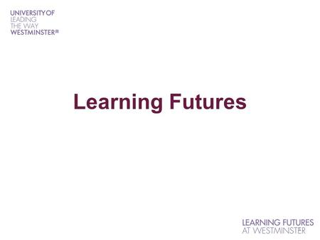 "1 Learning Futures. What is Learning Futures? Vision for Learning Futures: ""We will strengthen the competitive position of the University of Westminster."