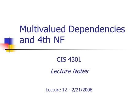 Multivalued Dependencies and 4th NF CIS 4301 Lecture Notes Lecture 12 - 2/21/2006.