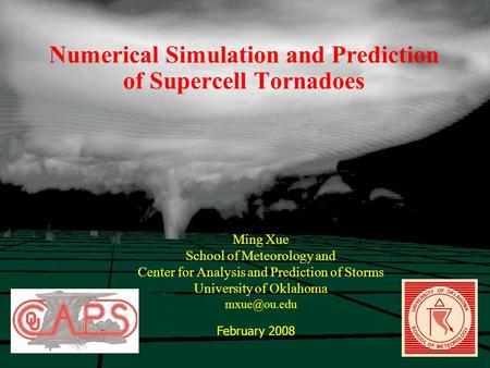 Numerical Simulation and Prediction of Supercell Tornadoes Ming Xue School of Meteorology and Center for Analysis and Prediction of Storms University of.