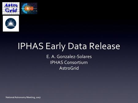 IPHAS Early Data Release E. A. Gonzalez-Solares IPHAS Consortium AstroGrid National Astronomy Meeting, 2007.