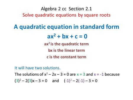 Algebra 2 cc Section 2.1 Solve quadratic equations by square roots A quadratic equation in standard form ax 2 + bx + c = 0 ax 2 is the quadratic term bx.