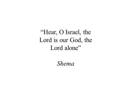 """Hear, O Israel, the Lord is our God, the Lord alone"" Shema."