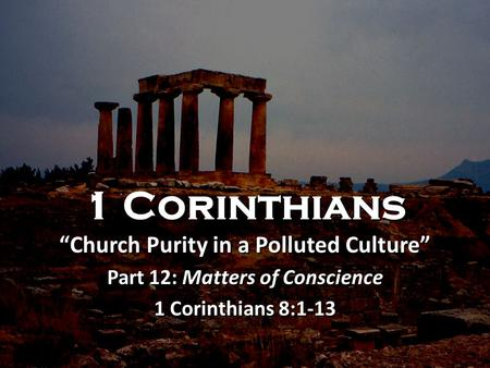 "1 Corinthians ""Church Purity in a Polluted Culture"" Part 12: Matters of Conscience 1 Corinthians 8:1-13 1 Corinthians ""Church Purity in a Polluted Culture"""
