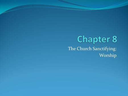 "The Church Sanctifying: Worship. Public Worship People have always worshipped publically Since they received blessings as a community Liturgy ""Public."