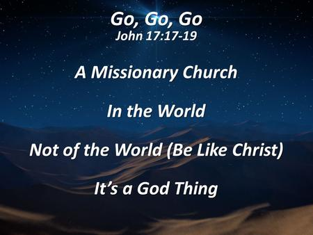 Go, Go, Go John 17:17-19 A Missionary Church In the World Not of the World (Be Like Christ) It's a God Thing.