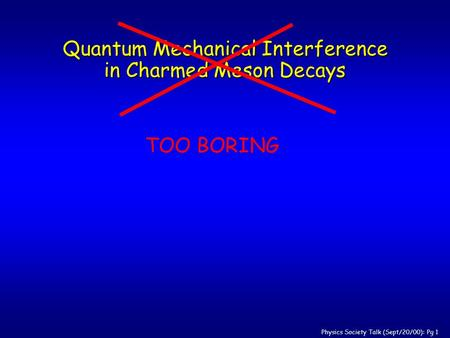 Physics Society Talk (Sept/20/00): Pg 1 Quantum Mechanical Interference in Charmed Meson Decays TOO BORING.