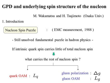 GPD and underlying spin structure of the nucleon M. Wakamatsu and H. Tsujimoto (Osaka Univ.) 1. Introduction - Still unsolved fundamental puzzle in hadron.