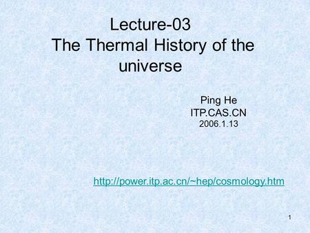 1 Lecture-03 The Thermal History of the universe Ping He ITP.CAS.CN 2006.1.13