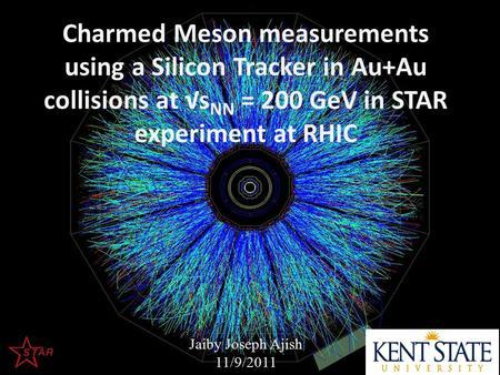 Charmed Meson measurements using a Silicon Tracker in Au+Au collisions at √s NN = 200 GeV in STAR experiment at RHIC Jaiby Joseph Ajish 11/9/2011.