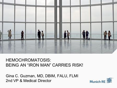"HEMOCHROMATOSIS: BEING AN ""IRON MAN"" CARRIES RISK! Gina C. Guzman, MD, DBIM, FALU, FLMI 2nd VP & Medical Director."