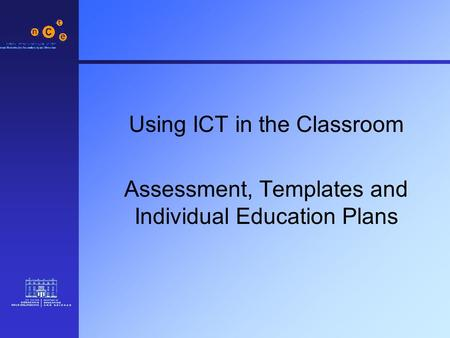 Using ICT in the Classroom Assessment, Templates and Individual Education Plans.