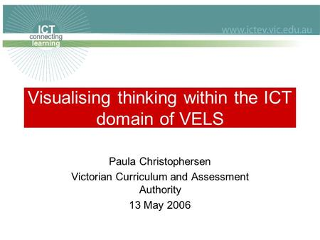 Visualising thinking within the ICT domain of VELS Paula Christophersen Victorian Curriculum and Assessment Authority 13 May 2006.
