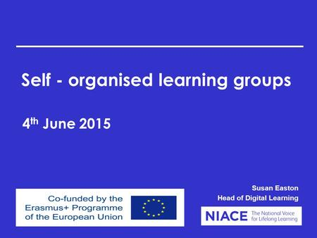 Self - organised learning groups 4 th June 2015 Susan Easton Head of Digital Learning.