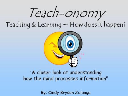 "Teach-onomy Teaching & Learning ~ How does it happen? "" A closer look at understanding how the mind processes information"" By: Cindy Bryson Zuluaga."