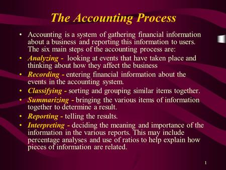 1 The Accounting Process Accounting is a system of gathering financial information about a business and reporting this information to users. The six main.