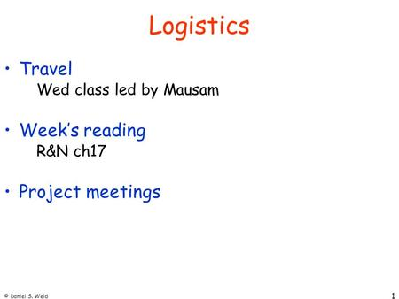 © Daniel S. Weld 1 Logistics Travel Wed class led by Mausam Week's reading R&N ch17 Project meetings.