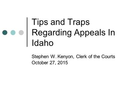 Tips and Traps Regarding Appeals In Idaho Stephen W. Kenyon, Clerk of the Courts October 27, 2015.