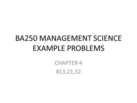 BA250 MANAGEMENT SCIENCE EXAMPLE PROBLEMS CHAPTER 4 #13,21,32.