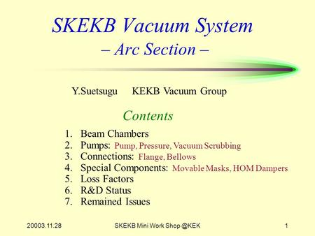 20003.11.28SKEKB Mini Work SKEKB Vacuum System – Arc Section – Contents Y.Suetsugu KEKB Vacuum Group 1.Beam Chambers 2.Pumps: Pump, Pressure,