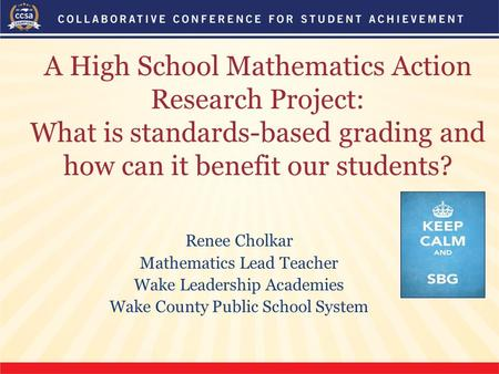 A High School Mathematics Action Research Project: What is standards-based grading and how can it benefit our students? Renee Cholkar Mathematics Lead.