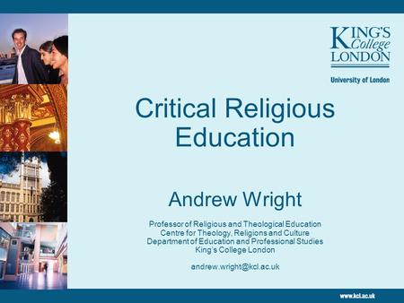 Critical Religious Education Andrew Wright Professor of Religious and Theological Education Centre for Theology, Religions and Culture Department of.