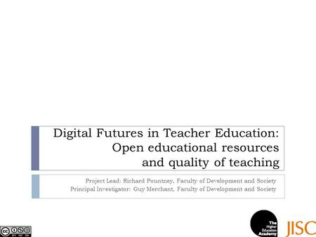 Digital Futures in Teacher Education: Open educational resources and quality of teaching Project Lead: Richard Pountney, Faculty of Development and Society.