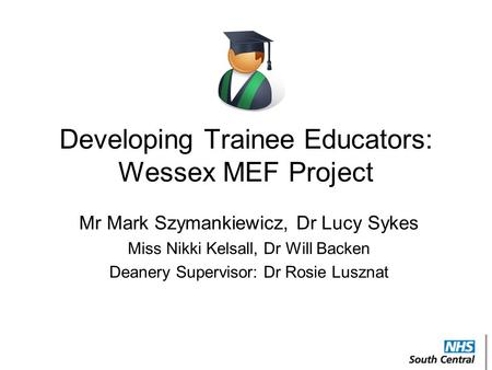 Developing Trainee Educators: Wessex MEF Project Mr Mark Szymankiewicz, Dr Lucy Sykes Miss Nikki Kelsall, Dr Will Backen Deanery Supervisor: Dr Rosie Lusznat.