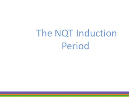 "The NQT Induction Period. PGCE, NQT and beyond…  NQT – the induction year begins when you have gained QTS.  Induction year – develops your ""tool-kit"""