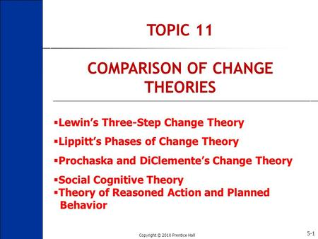 Copyright © 2010 Prentice Hall 5-1 TOPIC 11 COMPARISON OF CHANGE THEORIES  Lewin's Three-Step Change Theory  Lippitt's Phases of Change Theory  Prochaska.