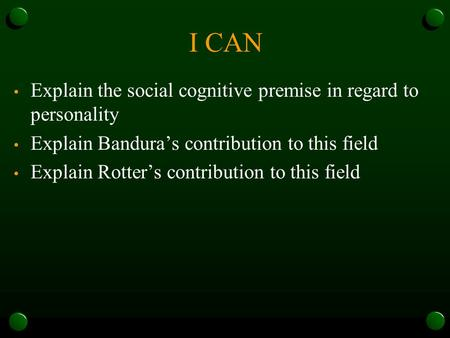 I CAN Explain the social cognitive premise in regard to personality Explain Bandura's contribution to this field Explain Rotter's contribution to this.
